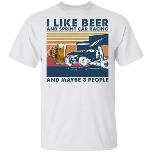 I Like Beer And Sprint Car Racing And Maybe 3 People TShirt