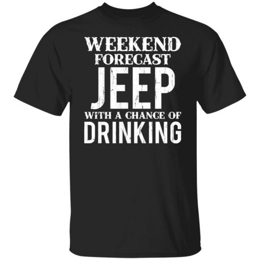 Weekend Forecast Jeep With A Chance Of Drinking Shirt