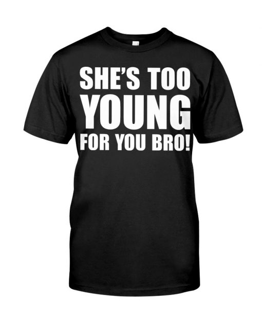 Shes Too Young For You Bro Shirt