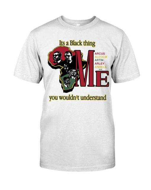 Its A Black Thing Marcus Malcolm Martin Arley Andela And Me Shirt