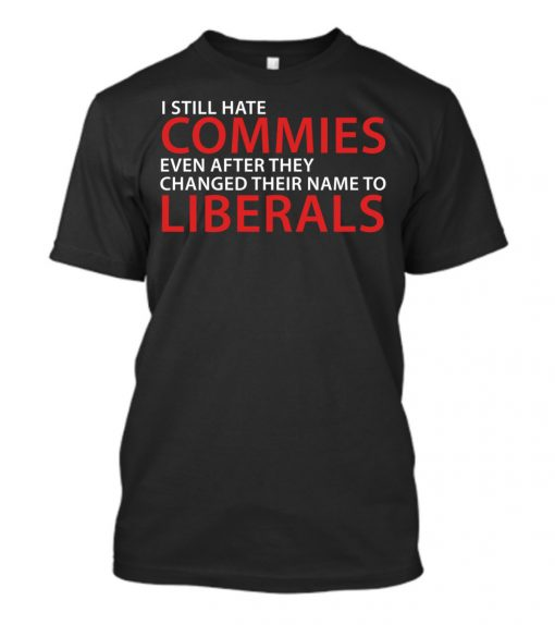 I Still Hate Commies Even After They Changed Their Name To Liberals Shirt