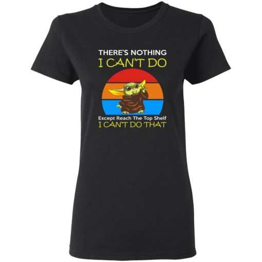 Baby Yoda Theres Nothing I Cant Do Except Reach The Top Shelf Shirt